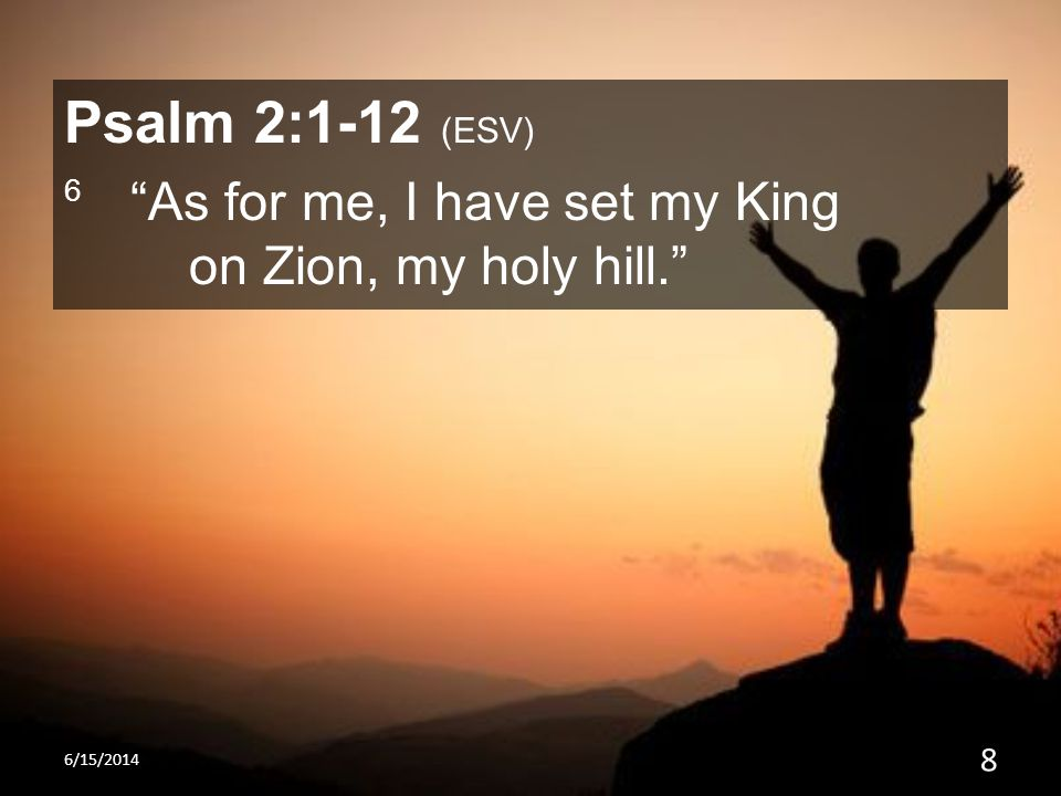 "Psalm 2:1-12 (ESV) 6 ""As for me, I have set my King on Zion, my holy hill."" 6/15/2014 8"