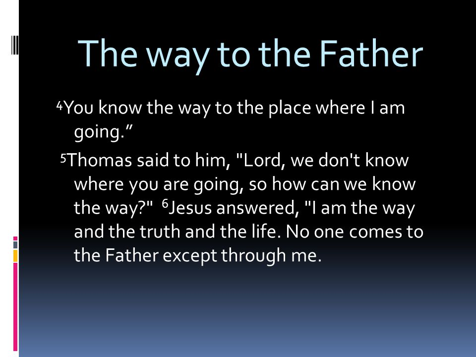 The way to the Father 4 You know the way to the place where I am going. 5 Thomas said to him, Lord, we don t know where you are going, so how can we know the way 6 Jesus answered, I am the way and the truth and the life.