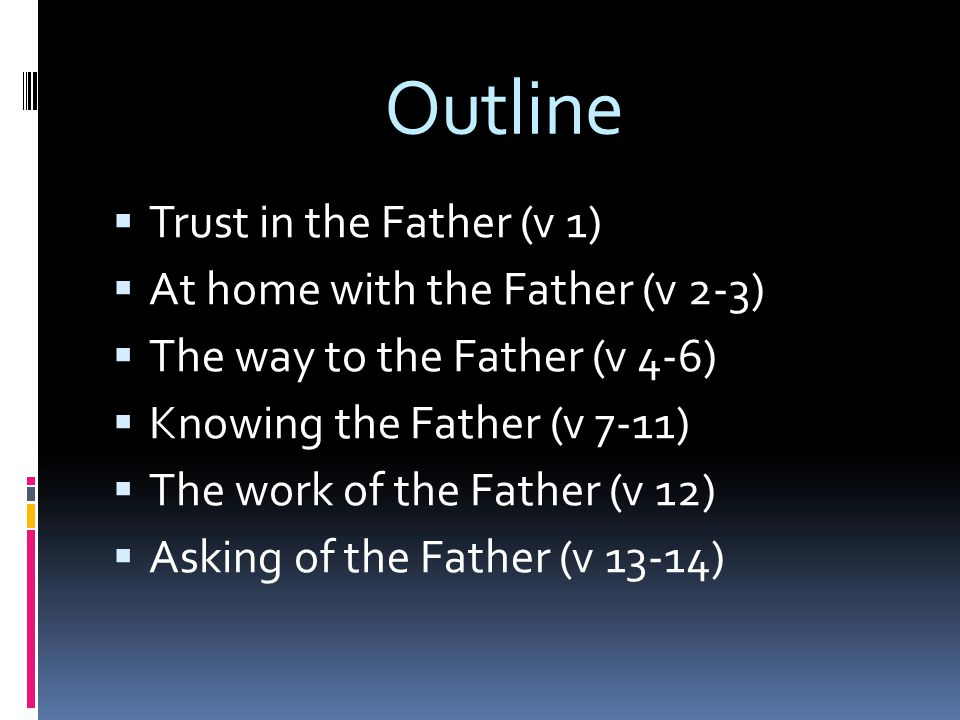Outline  Trust in the Father (v 1)  At home with the Father (v 2-3)  The way to the Father (v 4-6)  Knowing the Father (v 7-11)  The work of the Father (v 12)  Asking of the Father (v 13-14)