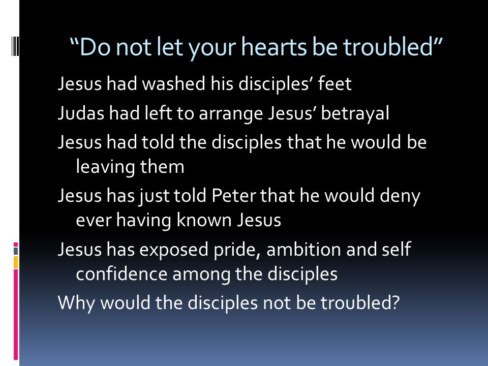 Do not let your hearts be troubled Jesus had washed his disciples' feet Judas had left to arrange Jesus' betrayal Jesus had told the disciples that he would be leaving them Jesus has just told Peter that he would deny ever having known Jesus Jesus has exposed pride, ambition and self confidence among the disciples Why would the disciples not be troubled