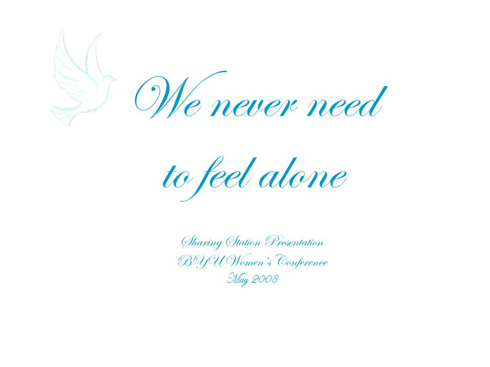 We never need to feel alone Sharing Station Presentation BYU Women's Conference May 2008