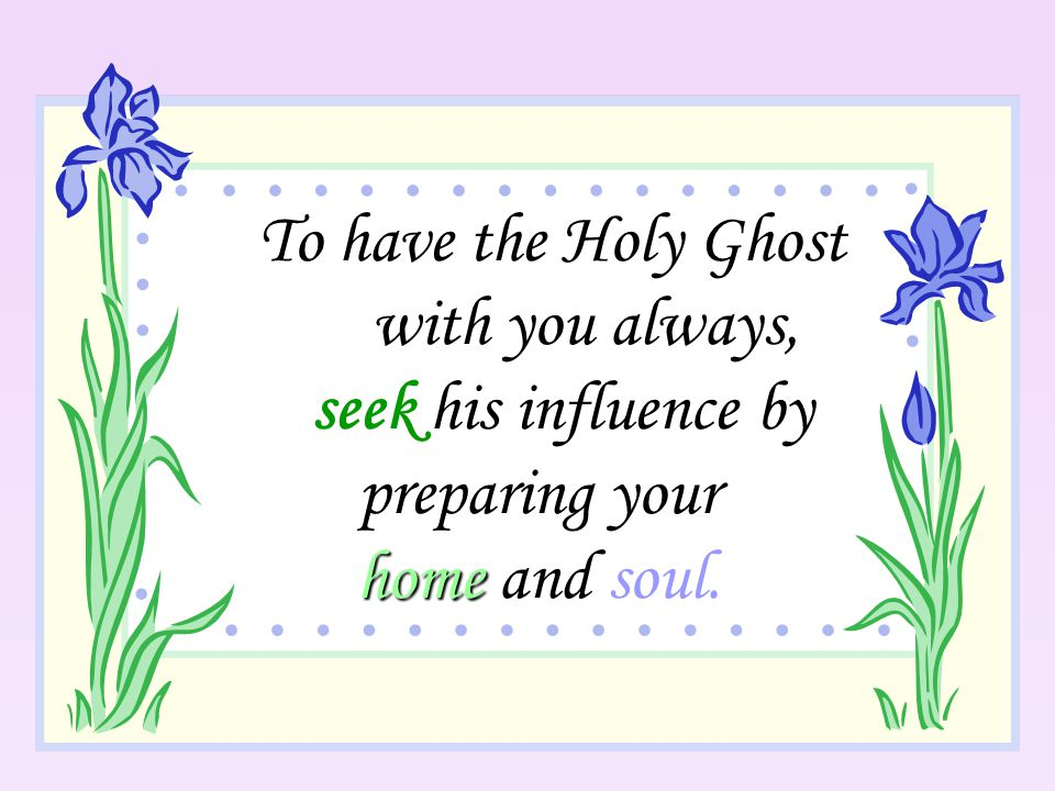 To have the Holy Ghost with you always, seek his influence by preparing your home and soul.