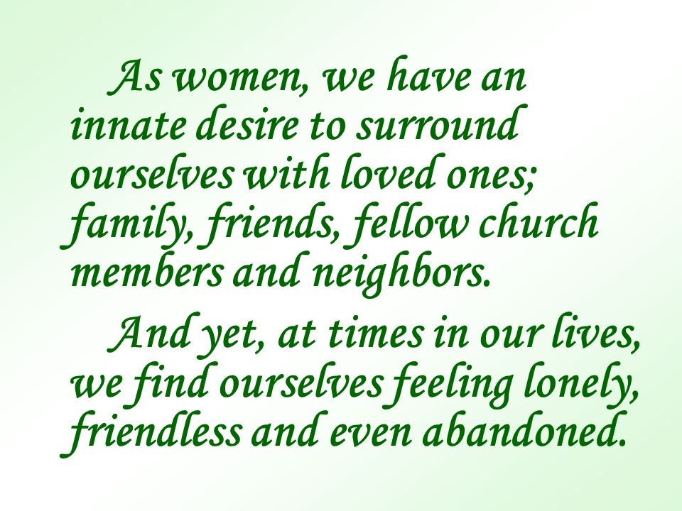 As women, we have an innate desire to surround ourselves with loved ones; family, friends, fellow church members and neighbors. And yet, at times in o