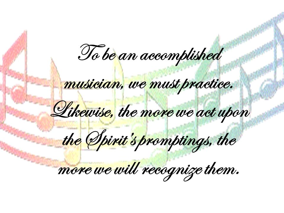 To be an accomplished musician, we must practice. Likewise, the more we act upon the Spirit's promptings, the more we will recognize them.