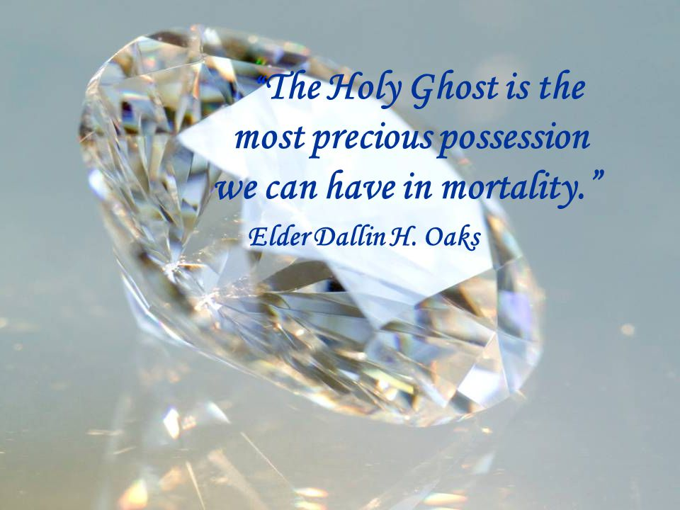 """ The Holy Ghost is the most precious possession we can have in mortality."" Elder Dallin H. Oaks"