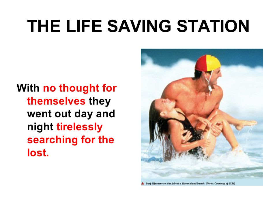 THE LIFE SAVING STATION With no thought for themselves they went out day and night tirelessly searching for the lost.