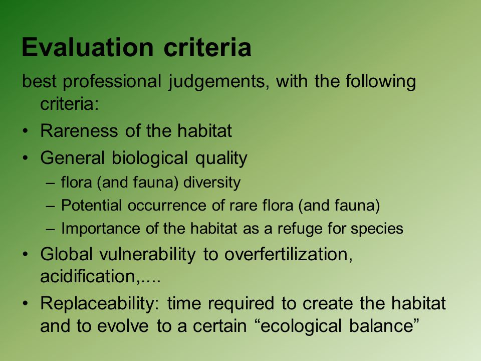 best professional judgements, with the following criteria: Rareness of the habitat General biological quality –flora (and fauna) diversity –Potential occurrence of rare flora (and fauna) –Importance of the habitat as a refuge for species Global vulnerability to overfertilization, acidification,....