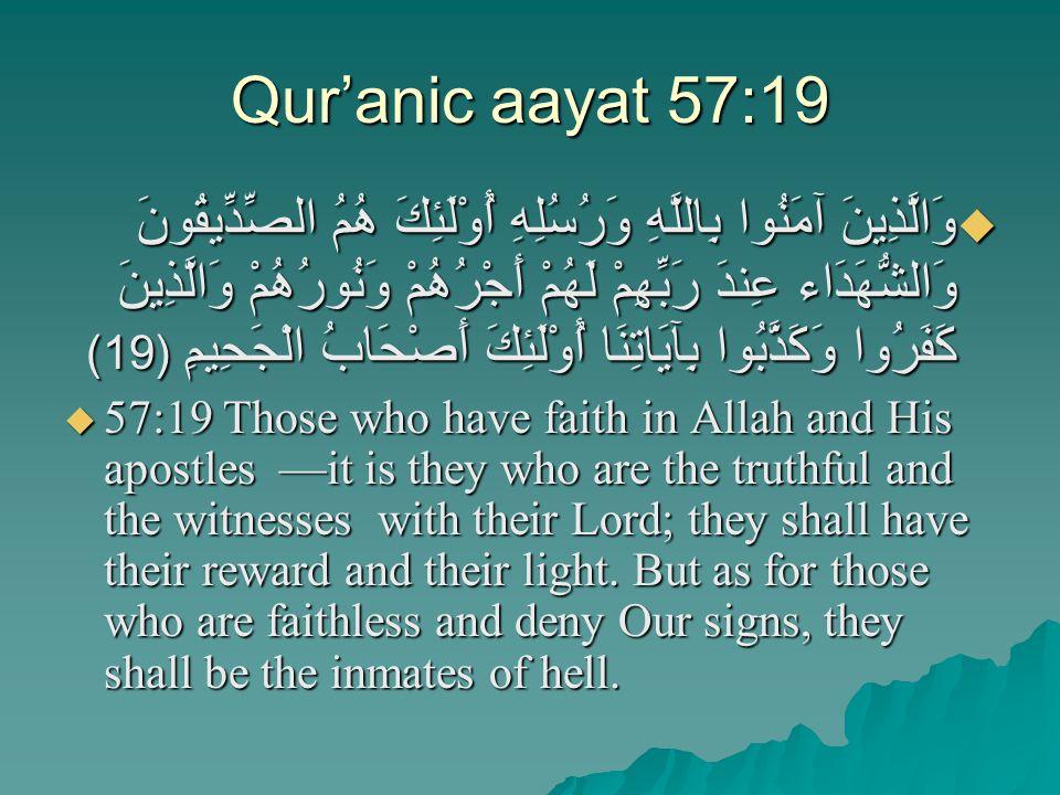 Qur'anic aayat 57:19  وَالَّذِينَ آمَنُوا بِاللَّهِ وَرُسُلِهِ أُوْلَئِكَ هُمُ الصِّدِّيقُونَ وَالشُّهَدَاء عِندَ رَبِّهِمْ لَهُمْ أَجْرُهُمْ وَنُورُهُمْ وَالَّذِينَ كَفَرُوا وَكَذَّبُوا بِآيَاتِنَا أُوْلَئِكَ أَصْحَابُ الْجَحِيمِ (19)  57:19 Those who have faith in Allah and His apostles —it is they who are the truthful and the witnesses with their Lord; they shall have their reward and their light.