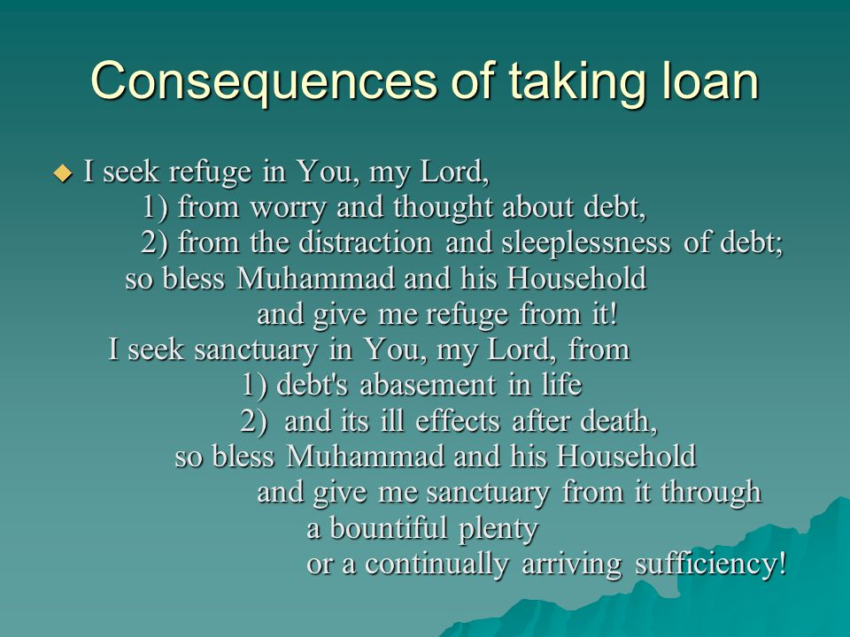 Consequences of taking loan  I seek refuge in You, my Lord, 1) from worry and thought about debt, 2) from the distraction and sleeplessness of debt;