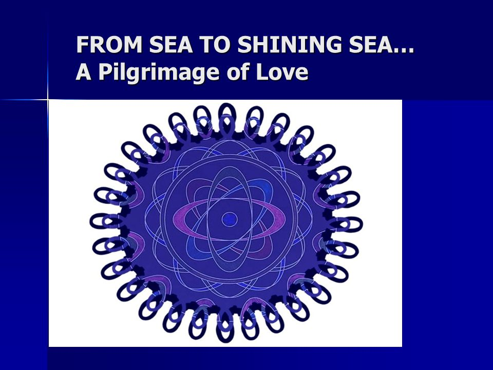 FROM SEA TO SHINING SEA… A Pilgrimage of Love.