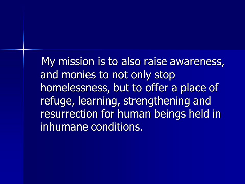 My mission is to also raise awareness, and monies to not only stop homelessness, but to offer a place of refuge, learning, strengthening and resurrection for human beings held in inhumane conditions.