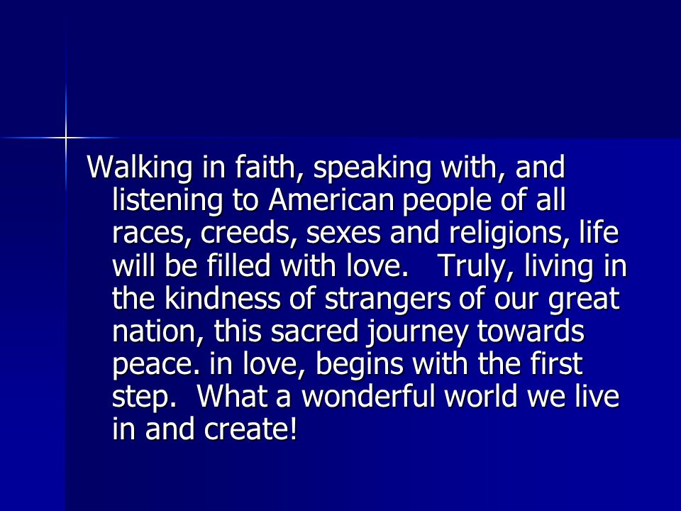 Walking in faith, speaking with, and listening to American people of all races, creeds, sexes and religions, life will be filled with love.