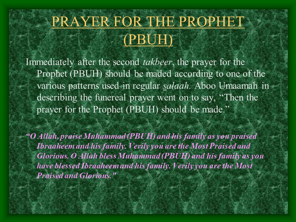 PRAYER FOR THE PROPHET (PBUH) Immediately after the second takbeer, the prayer for the Prophet (PBUH) should be maded according to one of the various patterns used in regular salaah.