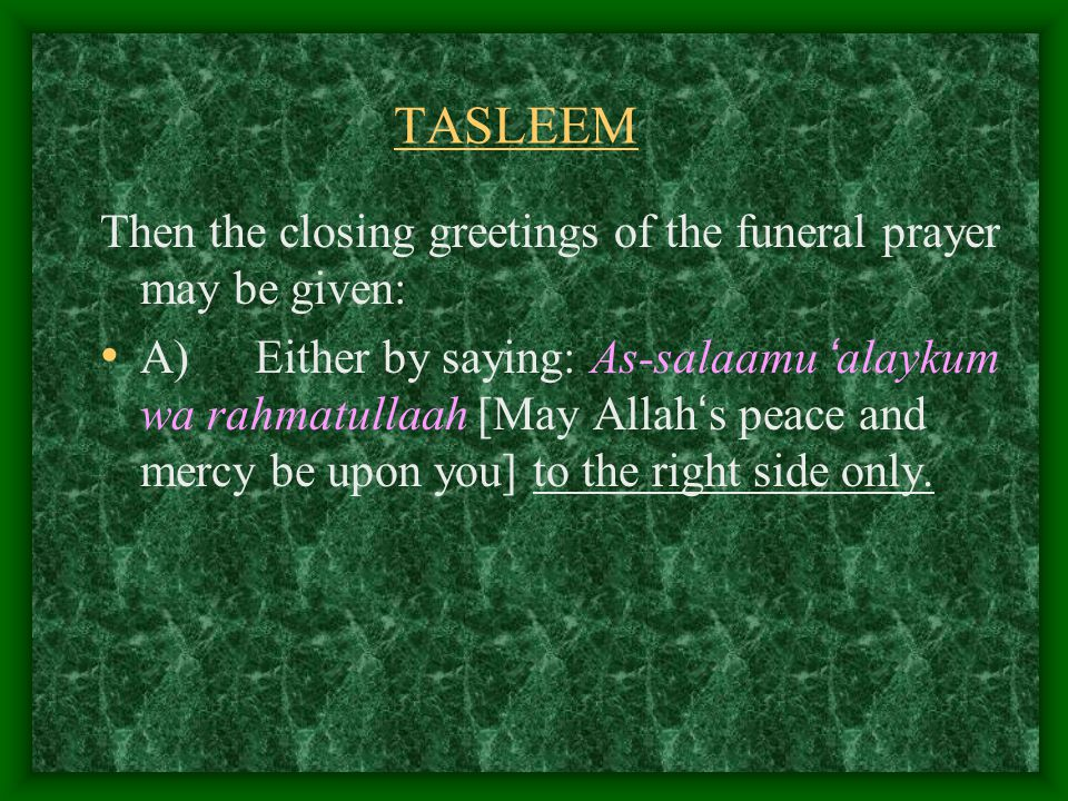 TASLEEM Then the closing greetings of the funeral prayer may be given: A) Either by saying: As-salaamu ' alaykum wa rahmatullaah [May Allah ' s peace and mercy be upon you] to the right side only.
