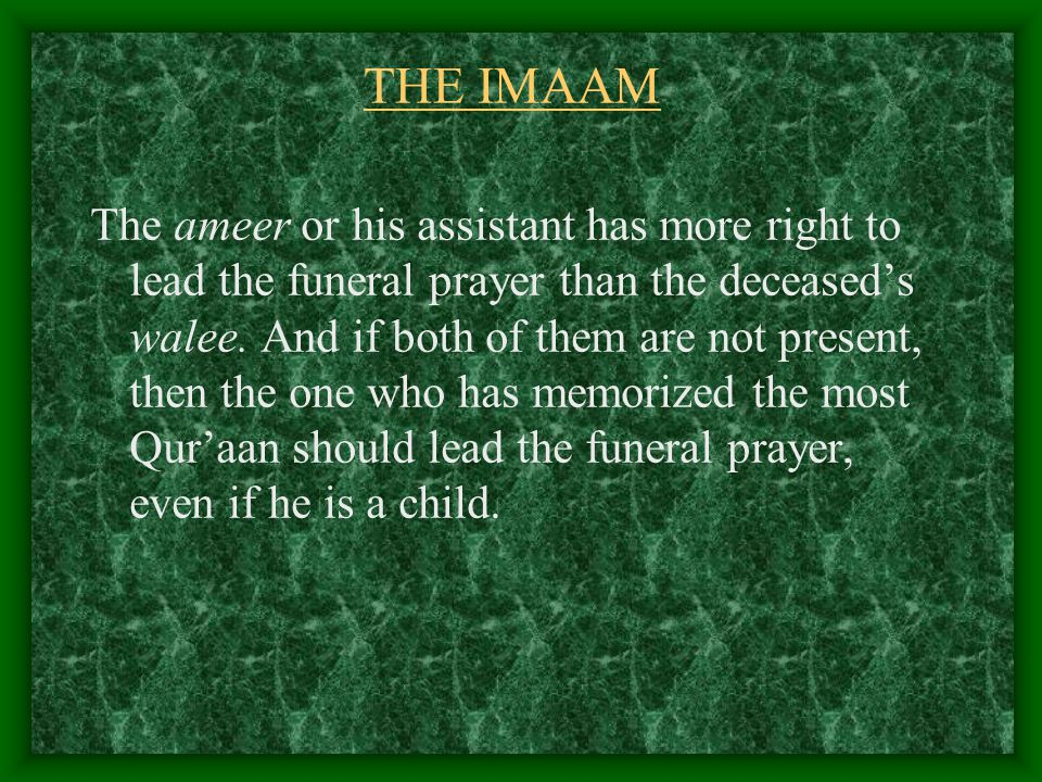 THE IMAAM The ameer or his assistant has more right to lead the funeral prayer than the deceased's walee.