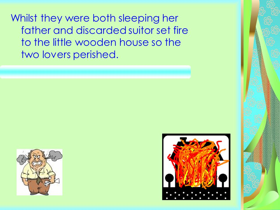 Whilst they were both sleeping her father and discarded suitor set fire to the little wooden house so the two lovers perished.