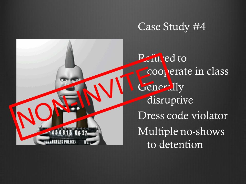 Case Study #4 Refused to cooperate in class Generally disruptive Dress code violator Multiple no-shows to detention N O N - I N V I T E