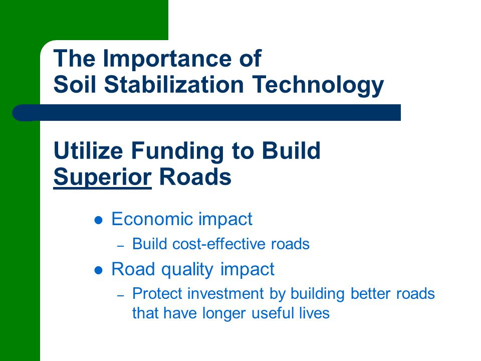 The Importance of Soil Stabilization Technology Economic impact – Build cost-effective roads Road quality impact – Protect investment by building better roads that have longer useful lives Utilize Funding to Build Superior Roads