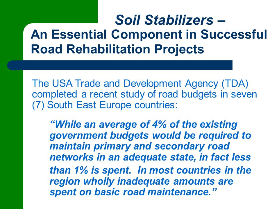 Soil Stabilizers – An Essential Component in Successful Road Rehabilitation Projects The USA Trade and Development Agency (TDA) completed a recent study of road budgets in seven (7) South East Europe countries: While an average of 4% of the existing government budgets would be required to maintain primary and secondary road networks in an adequate state, in fact less than 1% is spent.