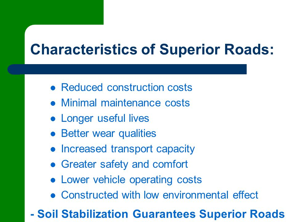 Characteristics of Superior Roads: Reduced construction costs Minimal maintenance costs Longer useful lives Better wear qualities Increased transport capacity Greater safety and comfort Lower vehicle operating costs Constructed with low environmental effect - Soil Stabilization Guarantees Superior Roads