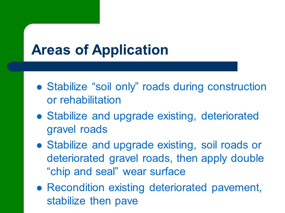 Areas of Application Stabilize soil only roads during construction or rehabilitation Stabilize and upgrade existing, deteriorated gravel roads Stabilize and upgrade existing, soil roads or deteriorated gravel roads, then apply double chip and seal wear surface Recondition existing deteriorated pavement, stabilize then pave
