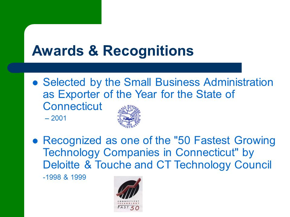 Awards & Recognitions Selected by the Small Business Administration as Exporter of the Year for the State of Connecticut – 2001 Recognized as one of the 50 Fastest Growing Technology Companies in Connecticut by Deloitte & Touche and CT Technology Council -1998 & 1999