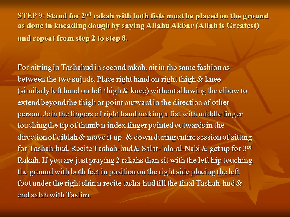 STEP 9: Stand for 2 nd rakah with both fists must be placed on the ground as done in kneading dough by saying Allahu Akbar (Allah is Greatest) and repeat from step 2 to step 8.