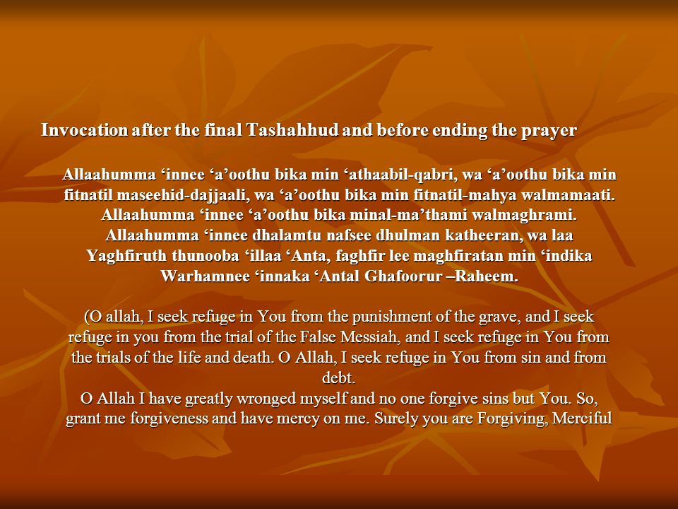 Invocation after the final Tashahhud and before ending the prayer Allaahumma 'innee 'a'oothu bika min 'athaabil-qabri, wa 'a'oothu bika min fitnatil maseehid-dajjaali, wa 'a'oothu bika min fitnatil-mahya walmamaati.