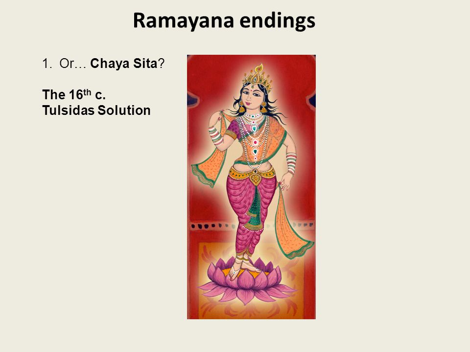 Ramayana endings 1.Or… Chaya Sita The 16 th c. Tulsidas Solution