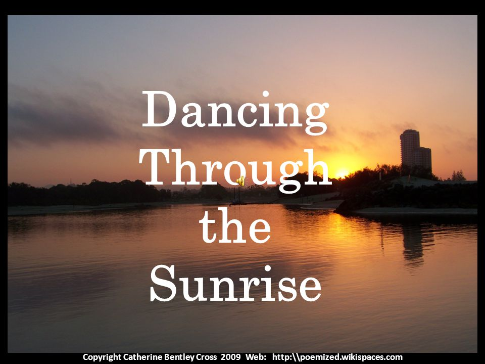Copyright Catherine Bentley Cross 2009 Web: http:\\poemized.wikispaces.com Dancing Through the Sunrise