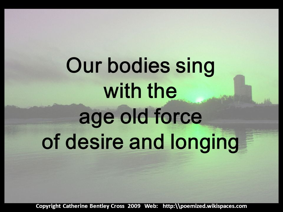 Copyright Catherine Bentley Cross 2009 Web: http:\\poemized.wikispaces.com Our bodies sing with the age old force of desire and longing