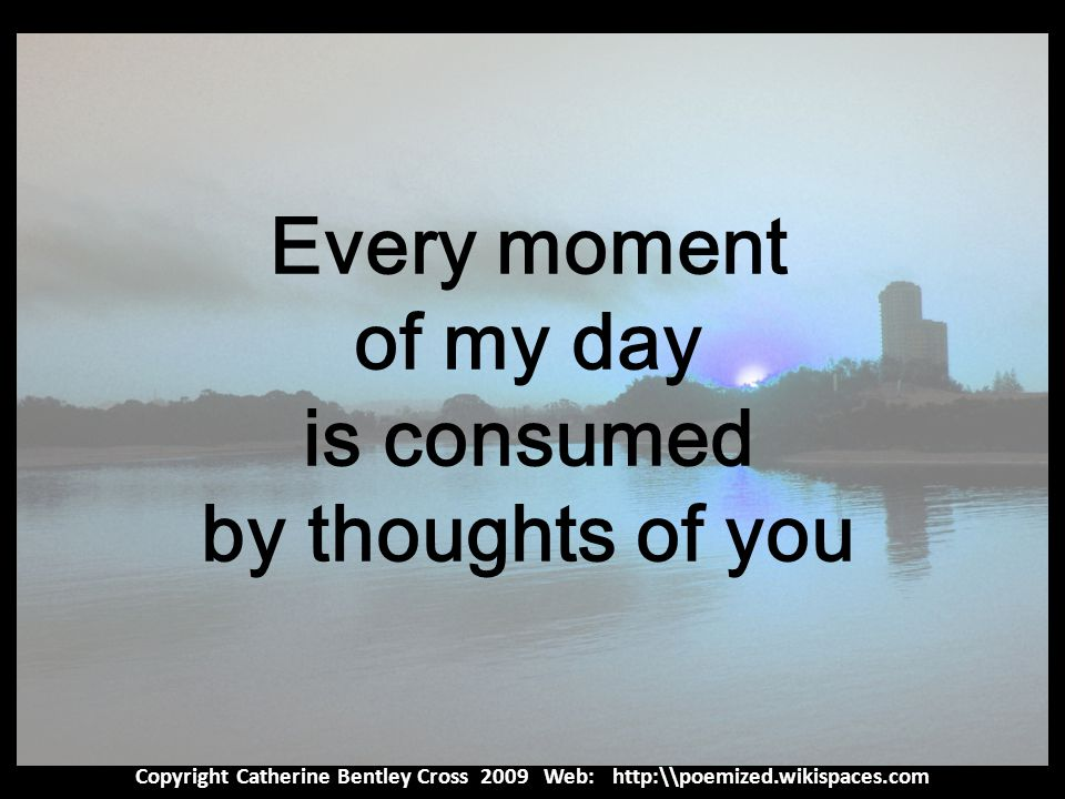 Copyright Catherine Bentley Cross 2009 Web: http:\\poemized.wikispaces.com Every moment of my day is consumed by thoughts of you