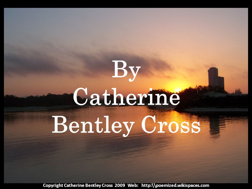 Copyright Catherine Bentley Cross 2009 Web: http:\\poemized.wikispaces.com By Catherine Bentley Cross