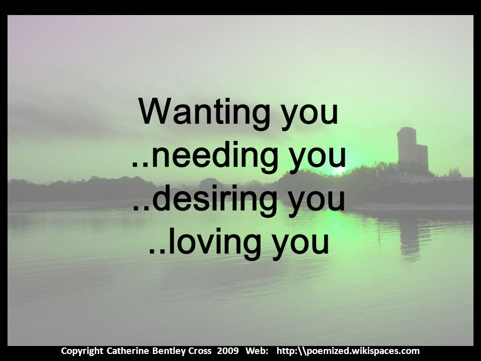 Copyright Catherine Bentley Cross 2009 Web: http:\\poemized.wikispaces.com Wanting you..needing you..desiring you..loving you