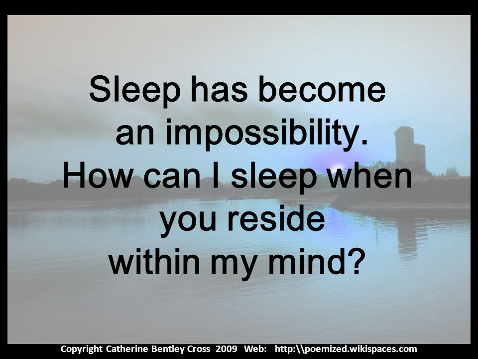 Copyright Catherine Bentley Cross 2009 Web: http:\\poemized.wikispaces.com Sleep has become an impossibility.