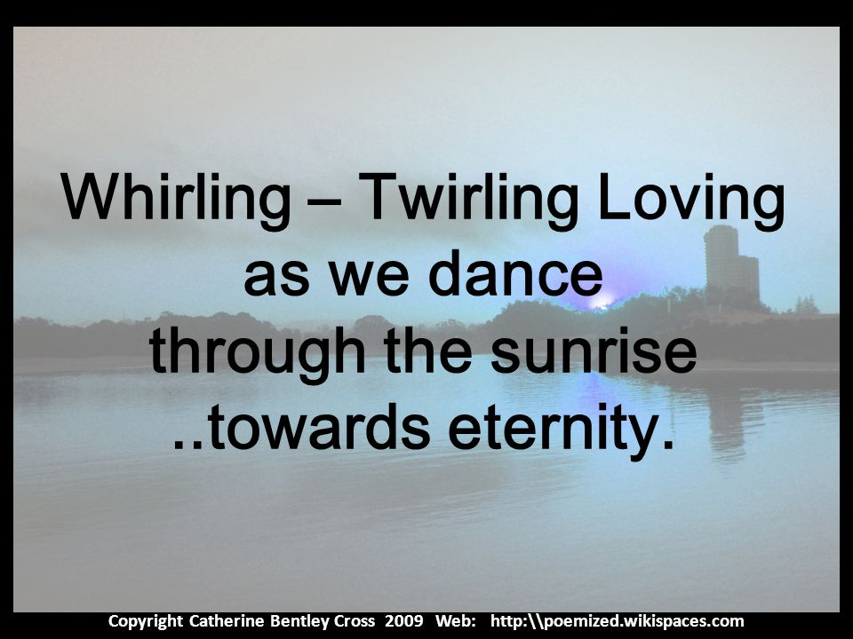 Copyright Catherine Bentley Cross 2009 Web: http:\\poemized.wikispaces.com Whirling – Twirling Loving as we dance through the sunrise..towards eternity.
