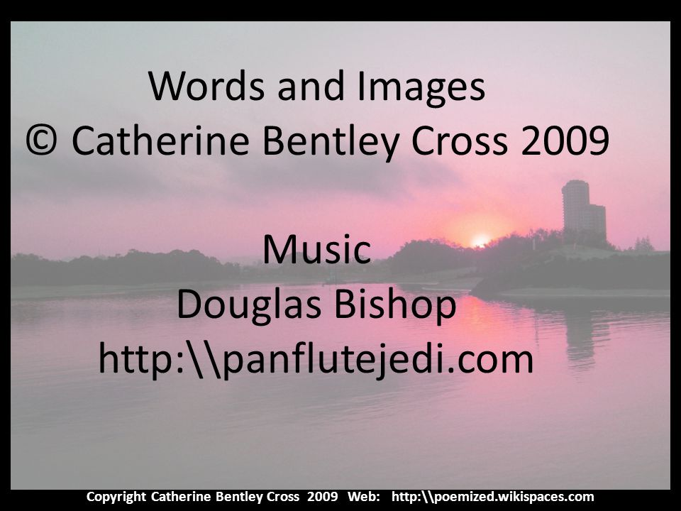 Copyright Catherine Bentley Cross 2009 Web: http:\\poemized.wikispaces.com Words and Images © Catherine Bentley Cross 2009 Music Douglas Bishop http:\\panflutejedi.com