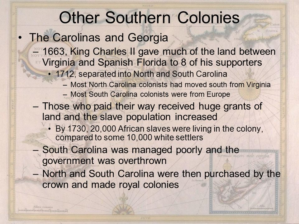 Other Southern Colonies The Carolinas and Georgia –1663, King Charles II gave much of the land between Virginia and Spanish Florida to 8 of his supporters 1712, separated into North and South Carolina –Most North Carolina colonists had moved south from Virginia –Most South Carolina colonists were from Europe –Those who paid their way received huge grants of land and the slave population increased By 1730, 20,000 African slaves were living in the colony, compared to some 10,000 white settlers –South Carolina was managed poorly and the government was overthrown –North and South Carolina were then purchased by the crown and made royal colonies