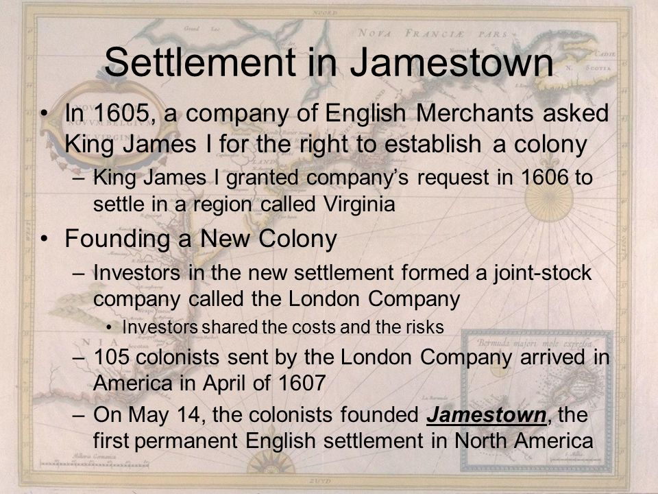 Settlement in Jamestown In 1605, a company of English Merchants asked King James I for the right to establish a colony –King James I granted company's request in 1606 to settle in a region called Virginia Founding a New Colony –Investors in the new settlement formed a joint-stock company called the London Company Investors shared the costs and the risks –105 colonists sent by the London Company arrived in America in April of 1607 –On May 14, the colonists founded Jamestown, the first permanent English settlement in North America