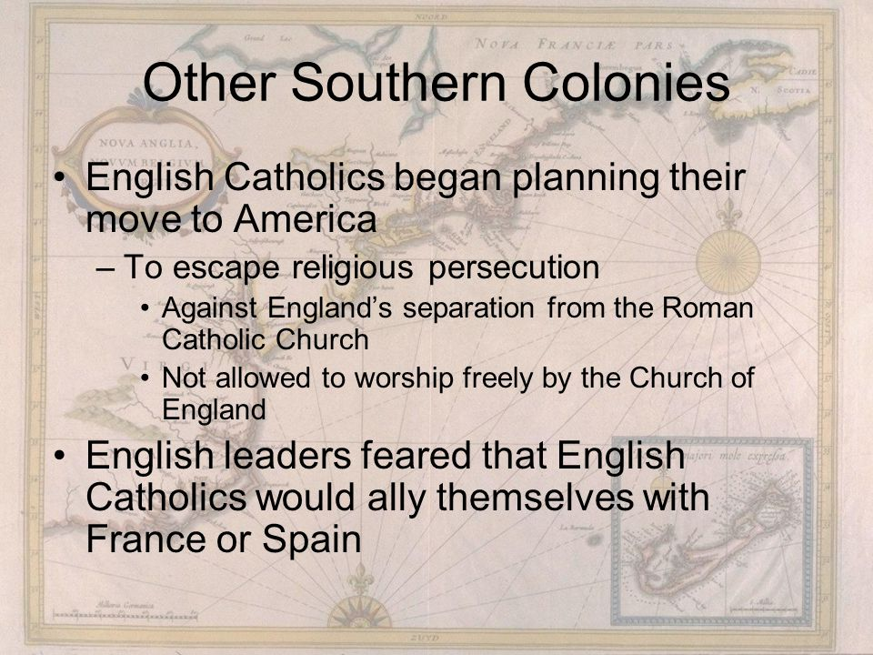 Other Southern Colonies English Catholics began planning their move to America –To escape religious persecution Against England's separation from the Roman Catholic Church Not allowed to worship freely by the Church of England English leaders feared that English Catholics would ally themselves with France or Spain