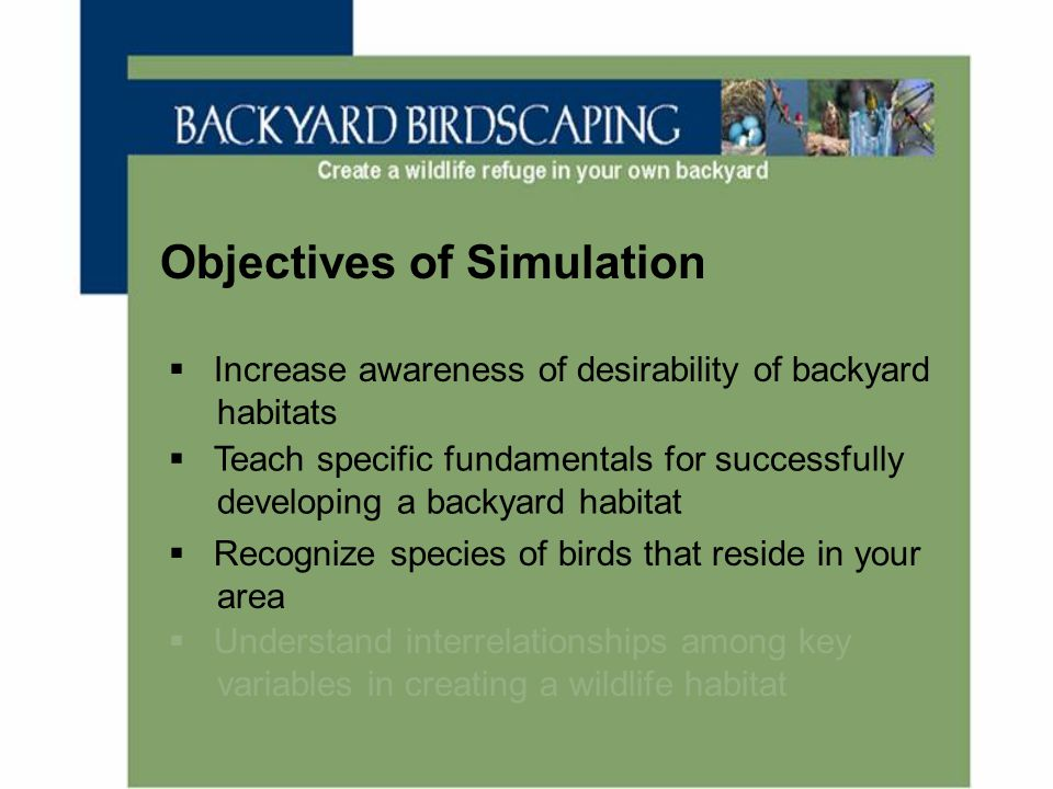 Objectives of Simulation  Increase awareness of desirability of backyard habitats  Teach specific fundamentals for successfully developing a backyar