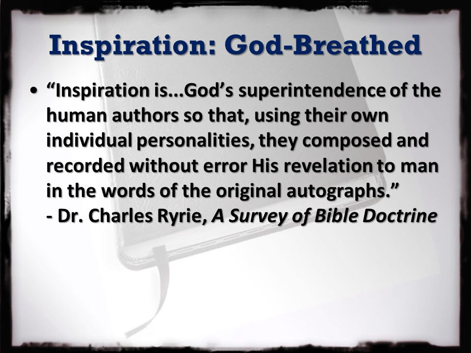 Inspiration: God-Breathed Inspiration is...God's superintendence of the human authors so that, using their own individual personalities, they composed and recorded without error His revelation to man in the words of the original autographs. - Dr.