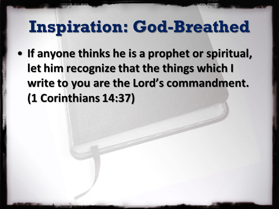 Inspiration: God-Breathed If anyone thinks he is a prophet or spiritual, let him recognize that the things which I write to you are the Lord's commandment.