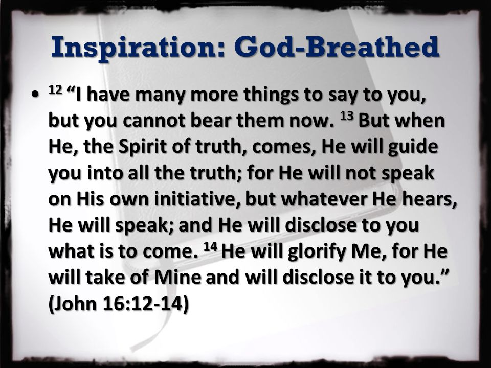 Inspiration: God-Breathed 12 I have many more things to say to you, but you cannot bear them now.