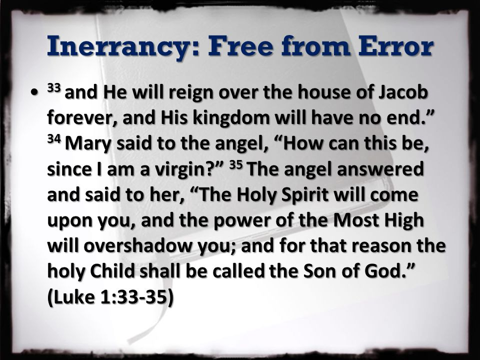 Inerrancy: Free from Error 33 and He will reign over the house of Jacob forever, and His kingdom will have no end. 34 Mary said to the angel, How can this be, since I am a virgin? 35 The angel answered and said to her, The Holy Spirit will come upon you, and the power of the Most High will overshadow you; and for that reason the holy Child shall be called the Son of God. (Luke 1:33-35) 33 and He will reign over the house of Jacob forever, and His kingdom will have no end. 34 Mary said to the angel, How can this be, since I am a virgin? 35 The angel answered and said to her, The Holy Spirit will come upon you, and the power of the Most High will overshadow you; and for that reason the holy Child shall be called the Son of God. (Luke 1:33-35)