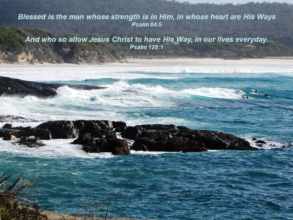 Blessed is the man whose strength is in Him, in whose heart are His Ways Psalm 84:5 And who so allow Jesus Christ to have His Way, in our lives everyday.