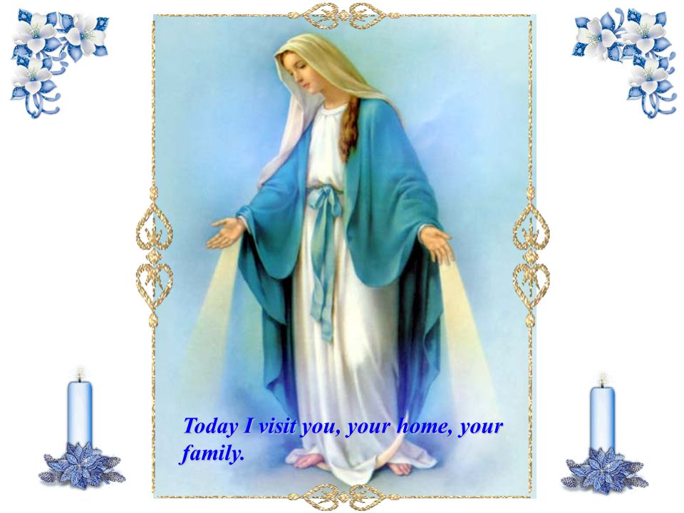 Today I visit you, your home, your family.