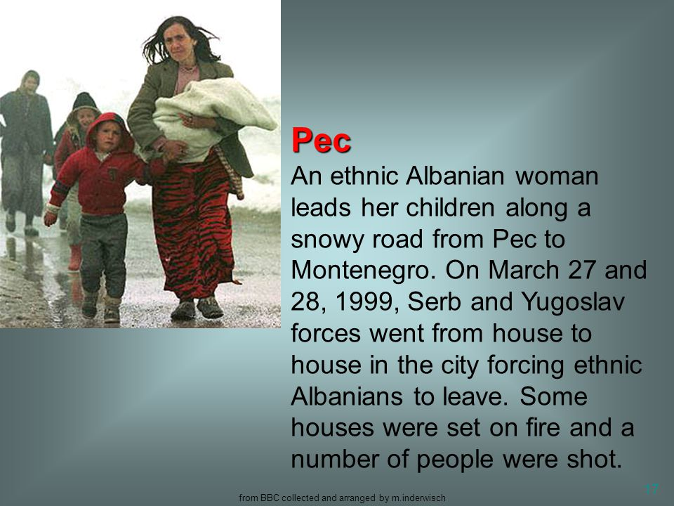 from BBC collected and arranged by m.inderwisch 17 Pec Pec An ethnic Albanian woman leads her children along a snowy road from Pec to Montenegro. On M