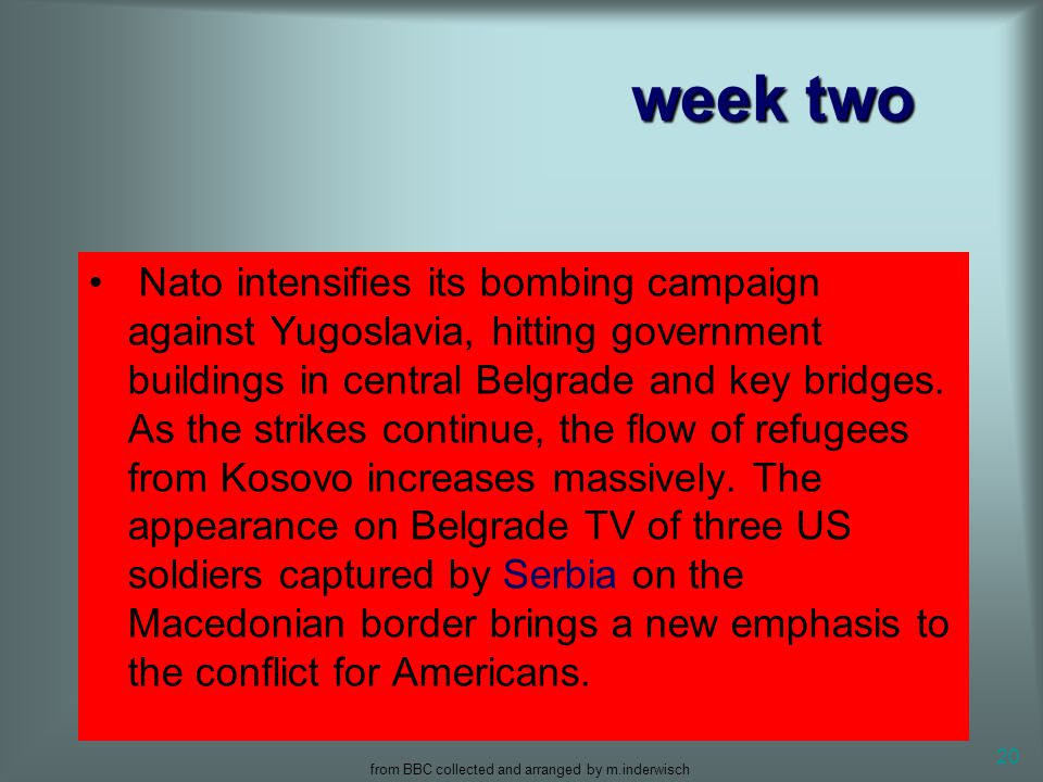 from BBC collected and arranged by m.inderwisch 20 week two Nato intensifies its bombing campaign against Yugoslavia, hitting government buildings in