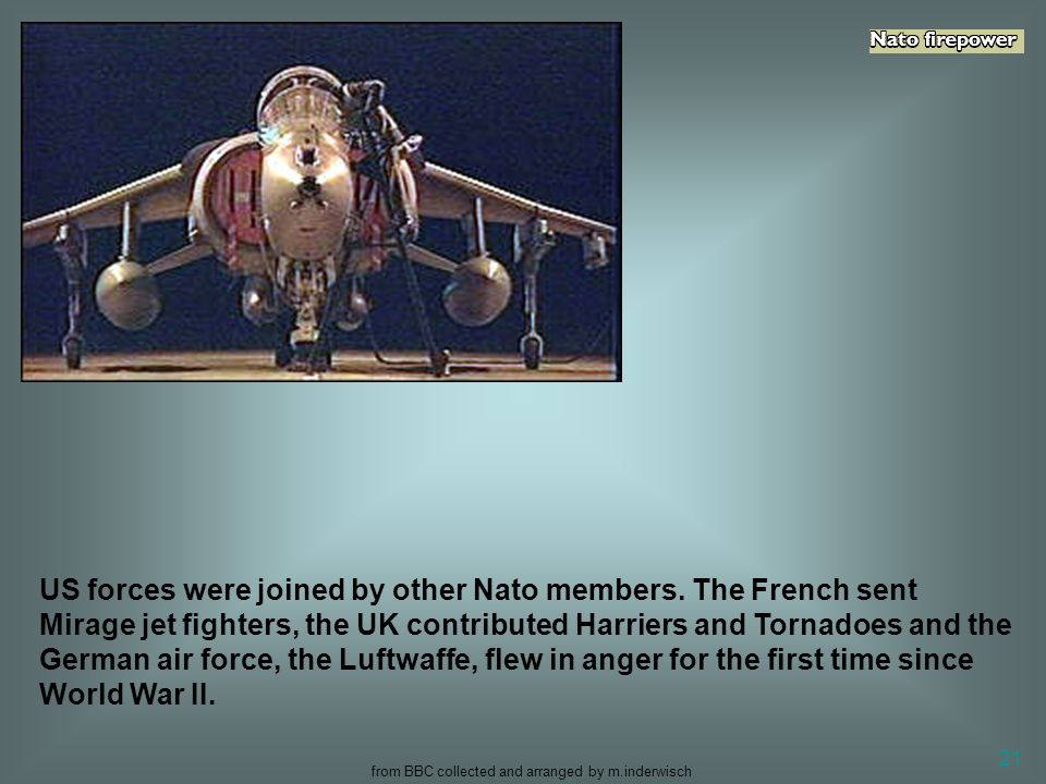 from BBC collected and arranged by m.inderwisch 21 US forces were joined by other Nato members. The French sent Mirage jet fighters, the UK contribute